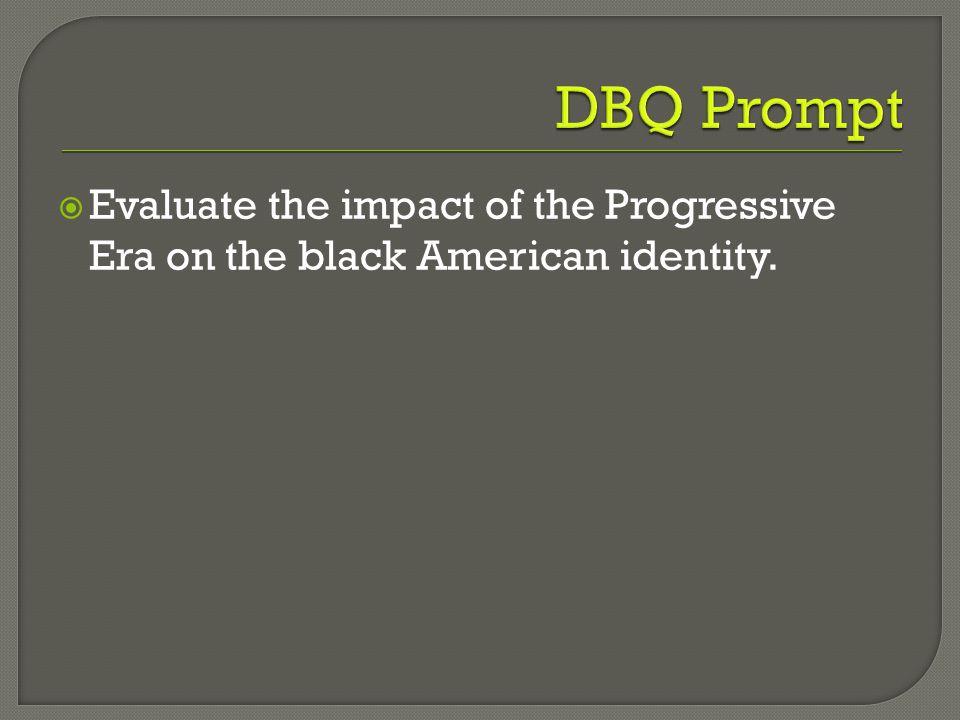 DBQ Prompt Evaluate the impact of the Progressive Era on the black American identity.