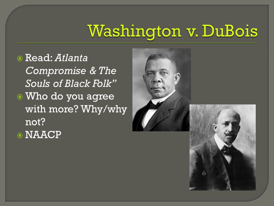 Washington v. DuBois Read: Atlanta Compromise & The Souls of Black Folk Who do you agree with more Why/why not