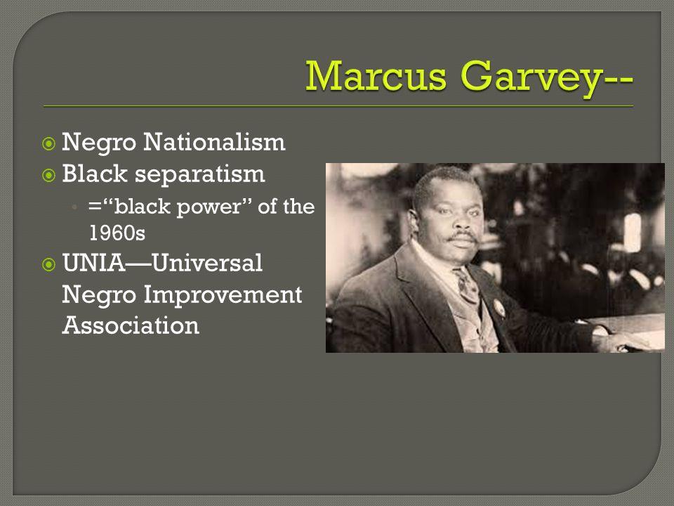 Marcus Garvey-- Negro Nationalism Black separatism