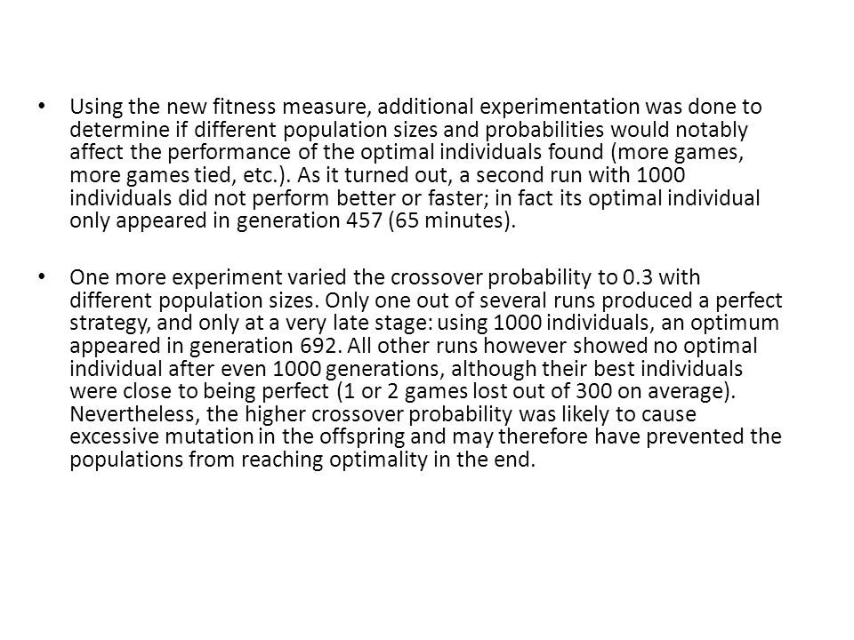 Using the new fitness measure, additional experimentation was done to determine if different population sizes and probabilities would notably affect the performance of the optimal individuals found (more games, more games tied, etc.). As it turned out, a second run with 1000 individuals did not perform better or faster; in fact its optimal individual only appeared in generation 457 (65 minutes).