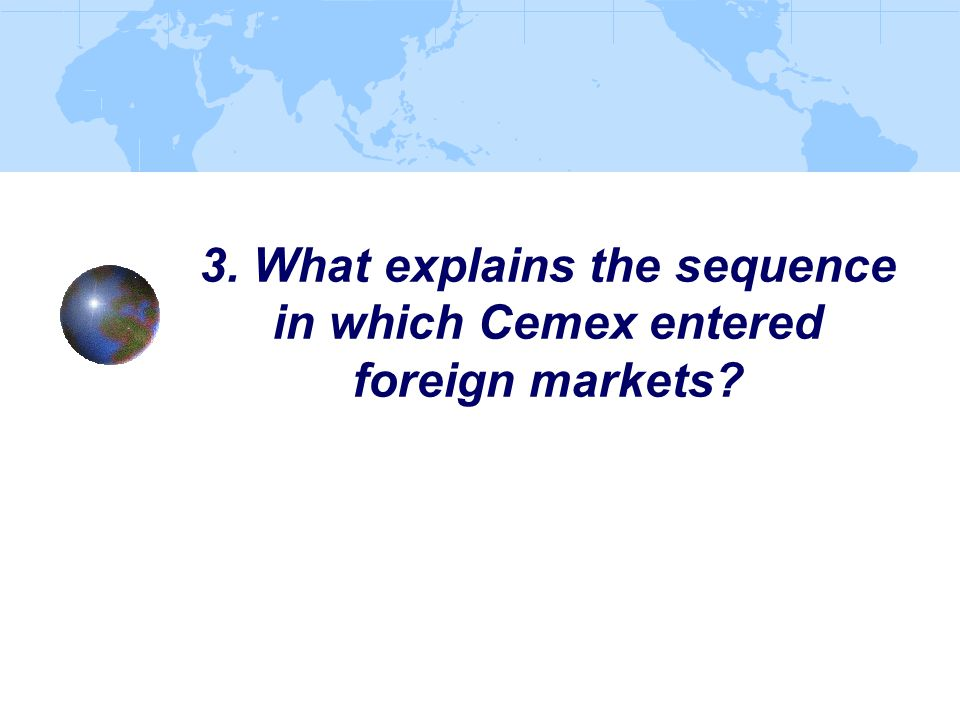 what accounts for the sequence in which cemex entered foreign markets Of colombian firms: understanding their emergence in foreign markets  from  developing and emerging markets, including colombian mnes, have entered  into a  cemex, grupo méxico and femsa) accounting for 81% of mexico's  total outward fdi  three possible sequences: marketing subsidiaries in all  countries of.