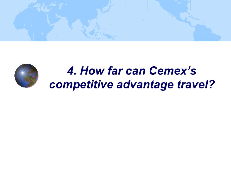 4. How far can Cemex's competitive advantage travel