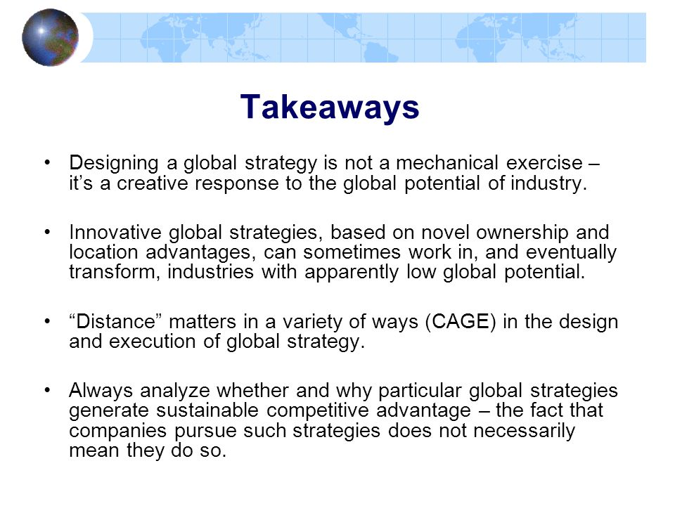 Takeaways Designing a global strategy is not a mechanical exercise – it's a creative response to the global potential of industry.