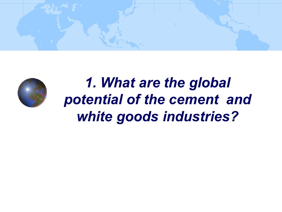 1. What are the global potential of the cement and white goods industries