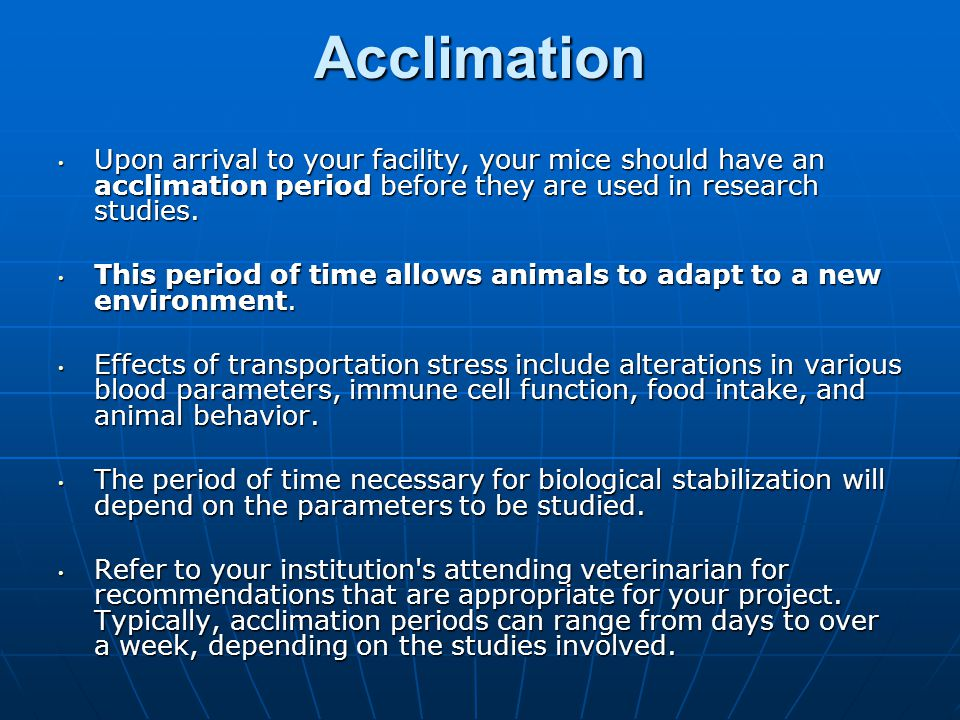 Acclimation Upon arrival to your facility, your mice should have an acclimation period before they are used in research studies.