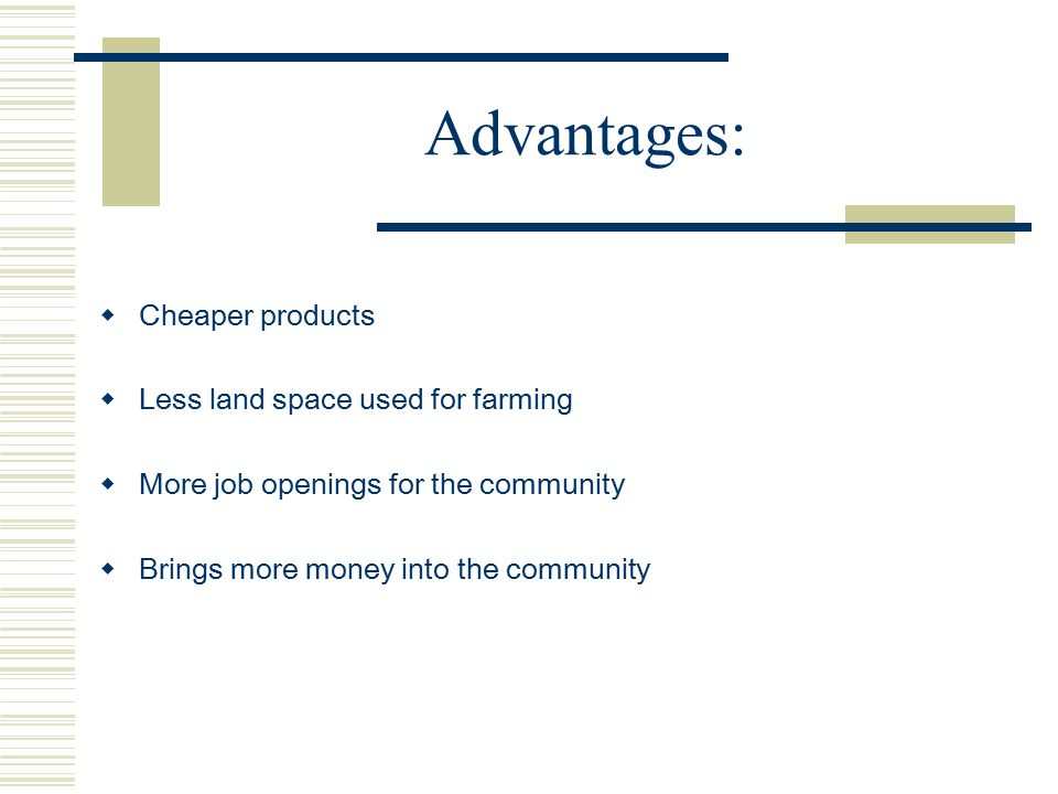 Advantages: Cheaper products Less land space used for farming