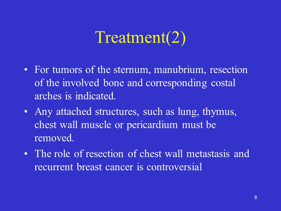 Treatment(2) For tumors of the sternum, manubrium, resection of the involved bone and corresponding costal arches is indicated.