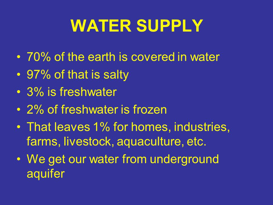 WATER SUPPLY 70% of the earth is covered in water 97% of that is salty