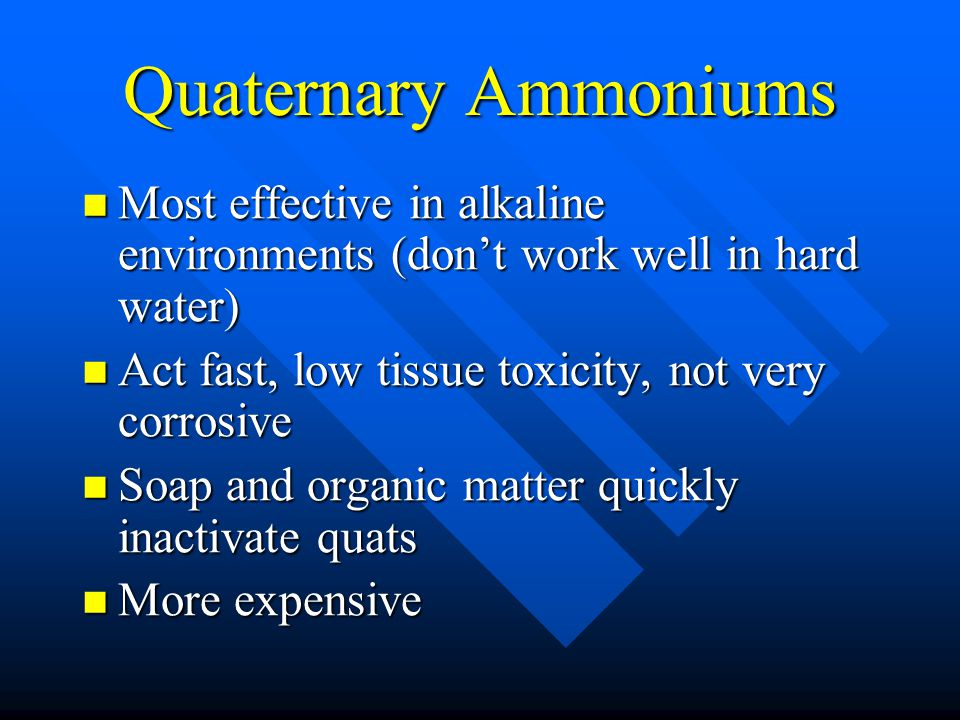 Quaternary Ammoniums Most effective in alkaline environments (don't work well in hard water) Act fast, low tissue toxicity, not very corrosive.