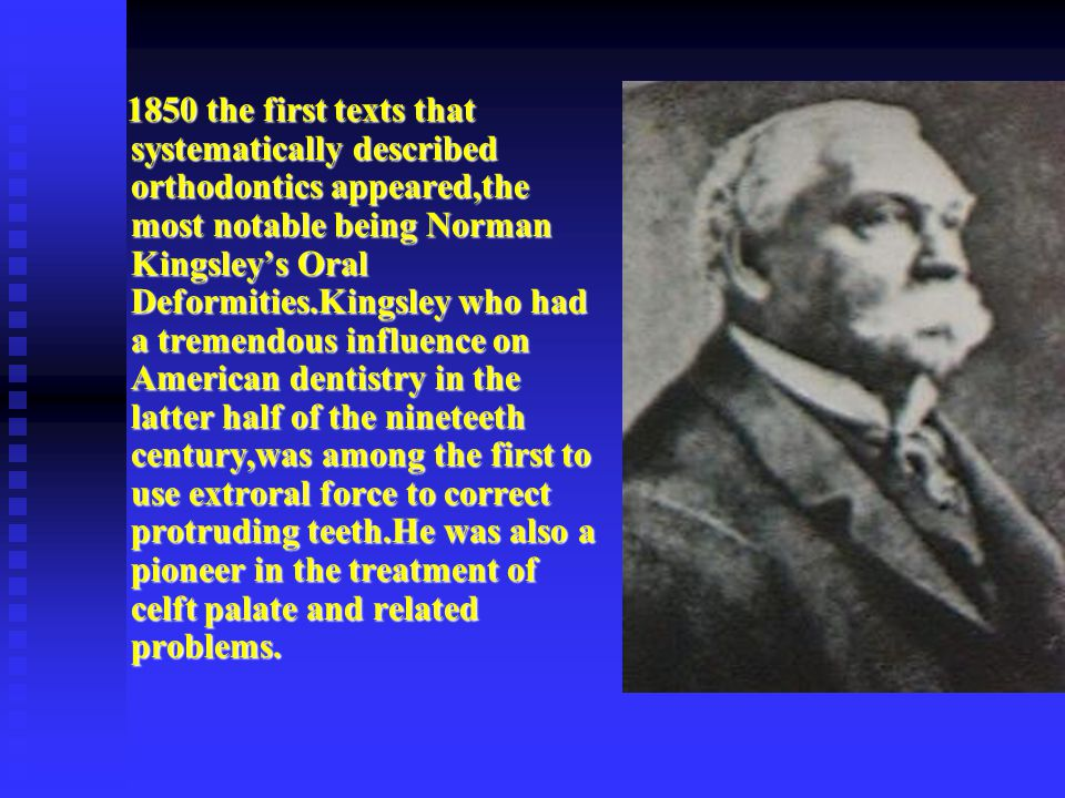 1850 the first texts that systematically described orthodontics appeared,the most notable being Norman Kingsley's Oral Deformities.Kingsley who had a tremendous influence on American dentistry in the latter half of the nineteeth century,was among the first to use extroral force to correct protruding teeth.He was also a pioneer in the treatment of celft palate and related problems.