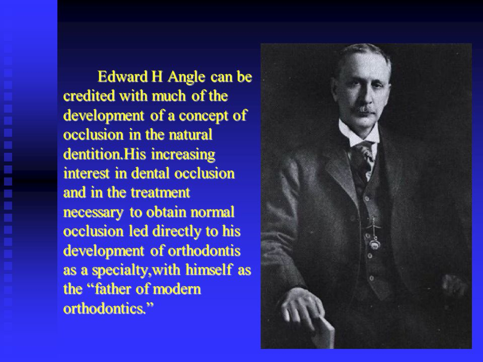 Edward H Angle can be credited with much of the development of a concept of occlusion in the natural dentition.His increasing interest in dental occlusion and in the treatment necessary to obtain normal occlusion led directly to his development of orthodontis as a specialty,with himself as the father of modern orthodontics.