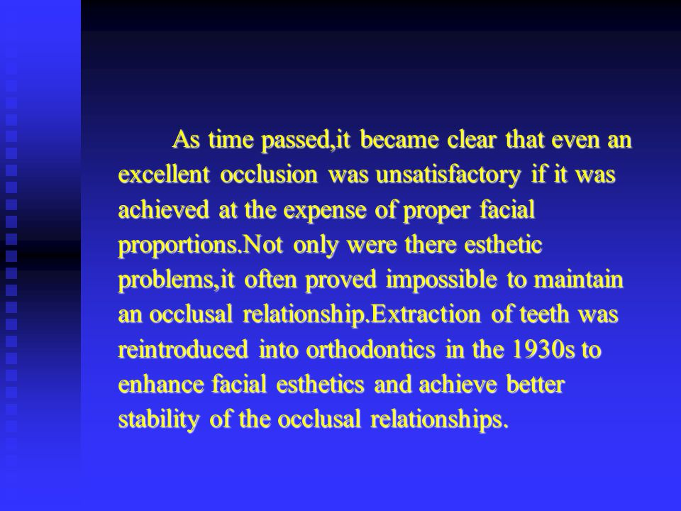 As time passed,it became clear that even an excellent occlusion was unsatisfactory if it was achieved at the expense of proper facial proportions.Not only were there esthetic problems,it often proved impossible to maintain an occlusal relationship.Extraction of teeth was reintroduced into orthodontics in the 1930s to enhance facial esthetics and achieve better stability of the occlusal relationships.