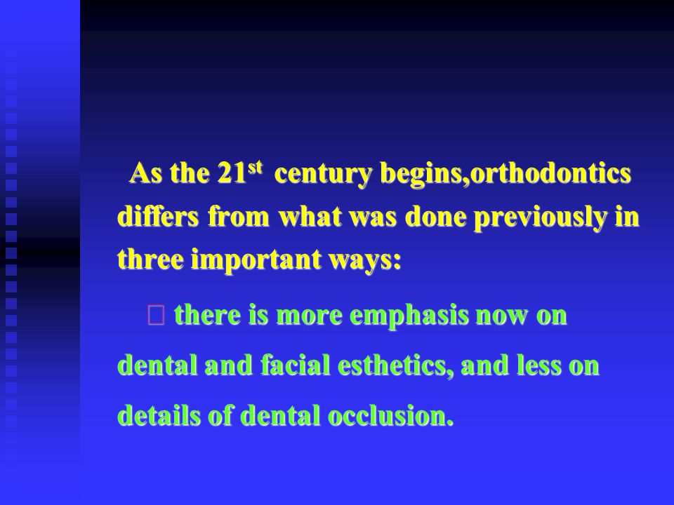As the 21st century begins,orthodontics differs from what was done previously in three important ways: