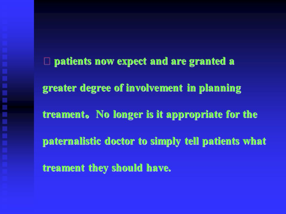 ⑵ patients now expect and are granted a greater degree of involvement in planning treament。No longer is it appropriate for the paternalistic doctor to simply tell patients what treament they should have.