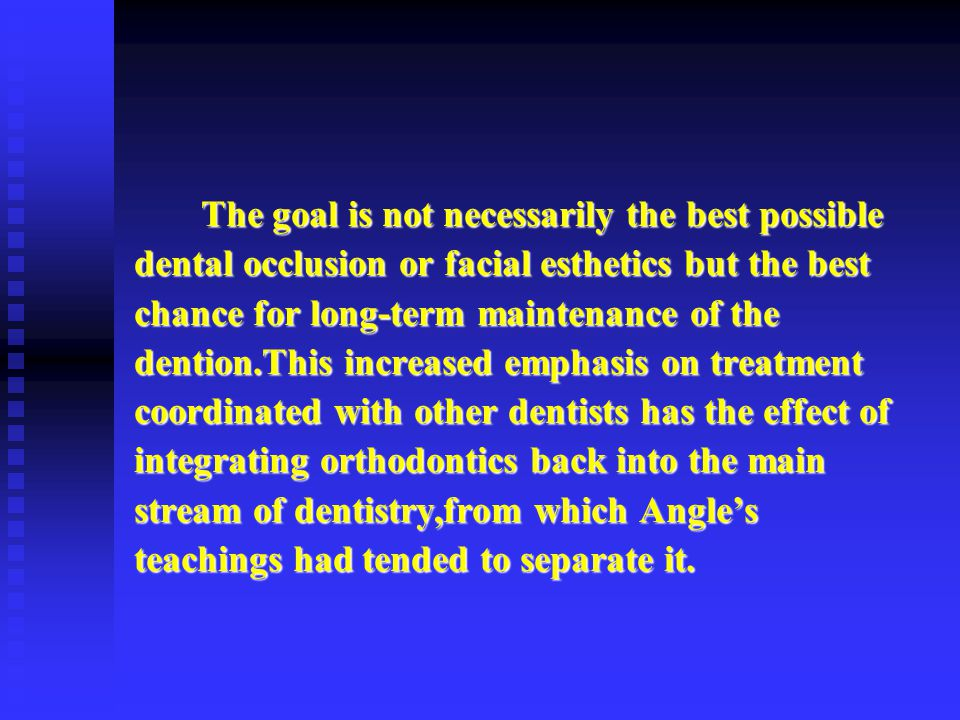 The goal is not necessarily the best possible dental occlusion or facial esthetics but the best chance for long-term maintenance of the dention.This increased emphasis on treatment coordinated with other dentists has the effect of integrating orthodontics back into the main stream of dentistry,from which Angle's teachings had tended to separate it.