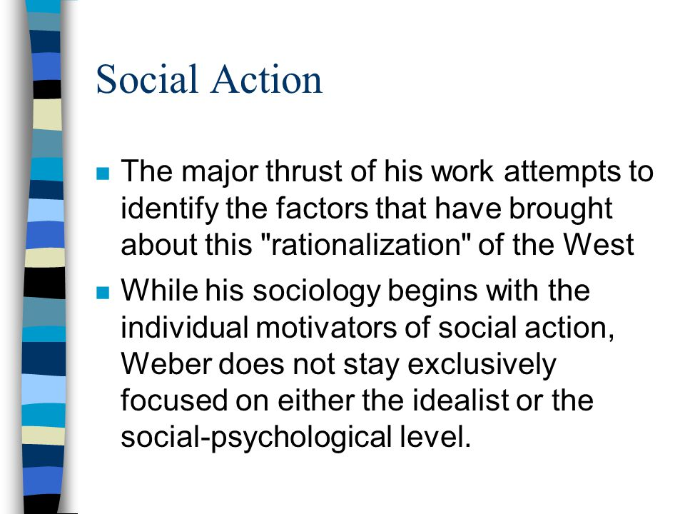 Social Action The major thrust of his work attempts to identify the factors that have brought about this rationalization of the West.