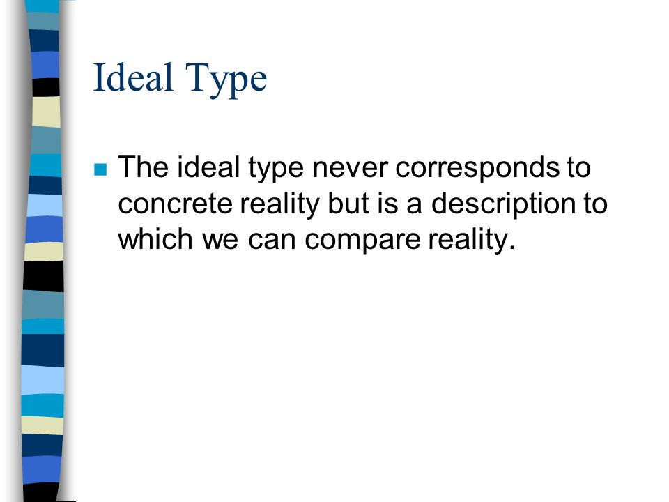 Ideal Type The ideal type never corresponds to concrete reality but is a description to which we can compare reality.
