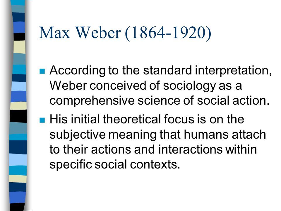Max Weber (1864-1920) According to the standard interpretation, Weber conceived of sociology as a comprehensive science of social action.