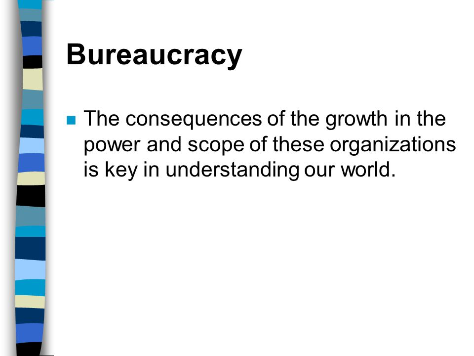 Bureaucracy The consequences of the growth in the power and scope of these organizations is key in understanding our world.