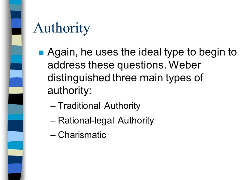 Authority Again, he uses the ideal type to begin to address these questions. Weber distinguished three main types of authority: