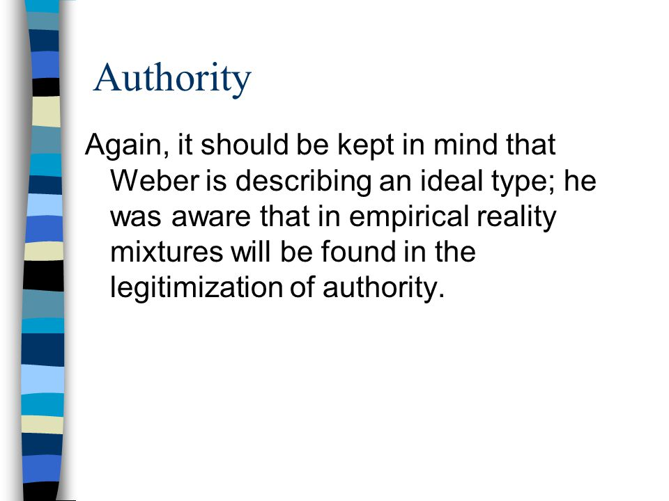 ideal types of authorities Of the three types of authority, weber preferred the legal type of authority because it inherent rationality he says 'legal authority' is suitable for the modern governments weber designed his 'ideal type of bureaucracy' keeping the 'legal - rationality' in mind.
