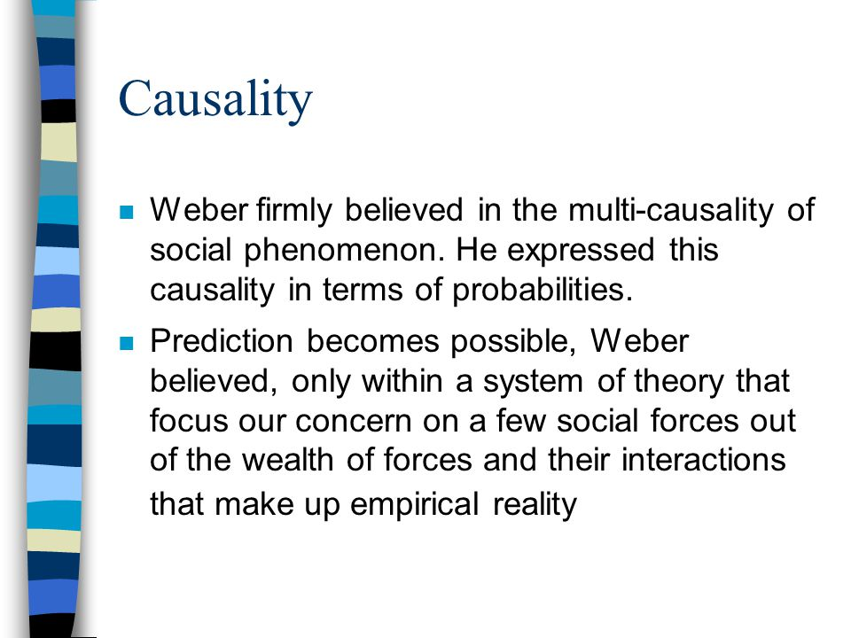 Causality Weber firmly believed in the multi-causality of social phenomenon. He expressed this causality in terms of probabilities.