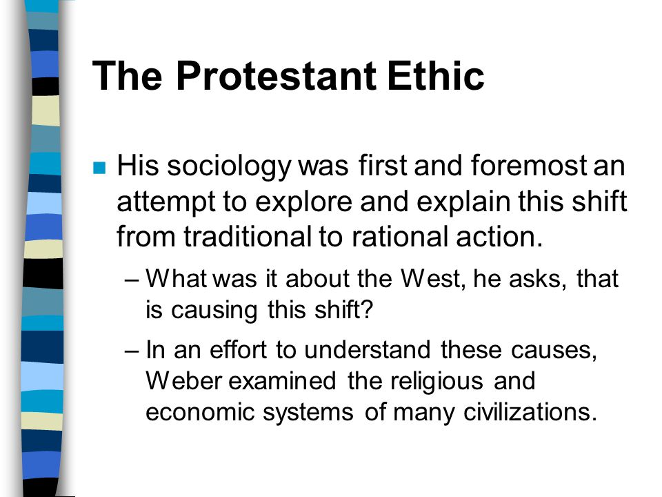 The Protestant Ethic His sociology was first and foremost an attempt to explore and explain this shift from traditional to rational action.
