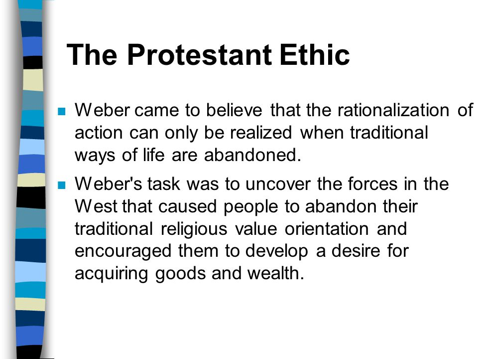 The Protestant Ethic Weber came to believe that the rationalization of action can only be realized when traditional ways of life are abandoned.