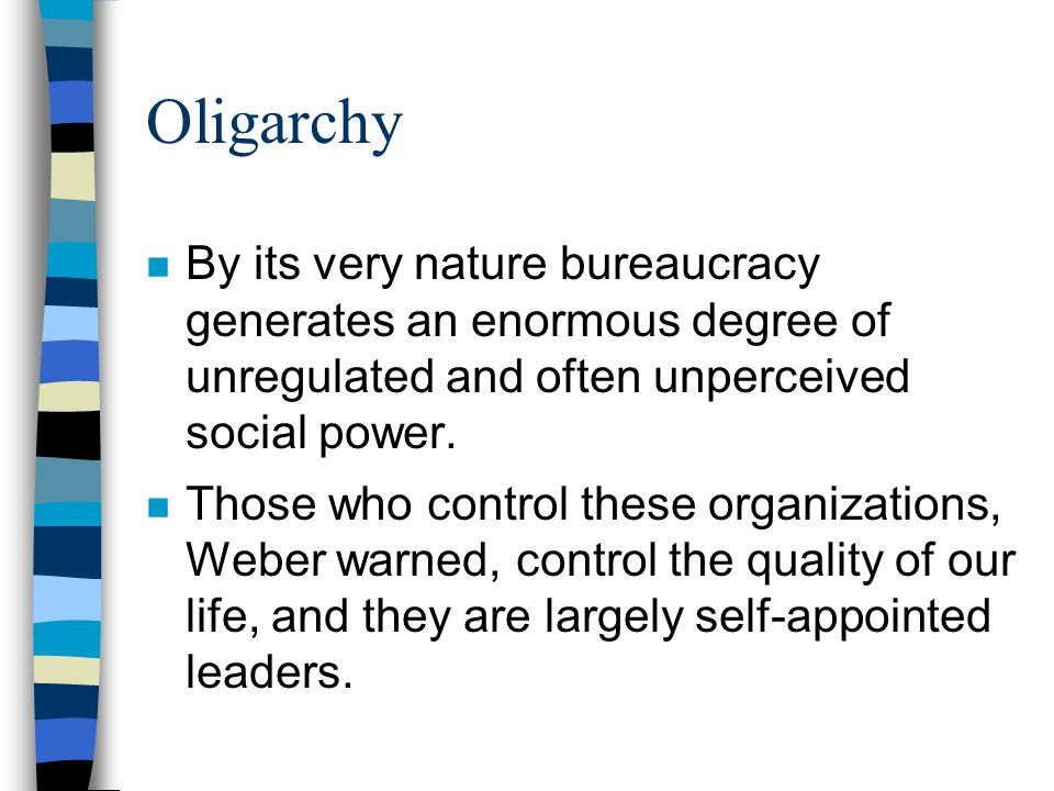 Oligarchy By its very nature bureaucracy generates an enormous degree of unregulated and often unperceived social power.