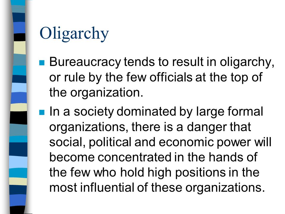 Oligarchy Bureaucracy tends to result in oligarchy, or rule by the few officials at the top of the organization.