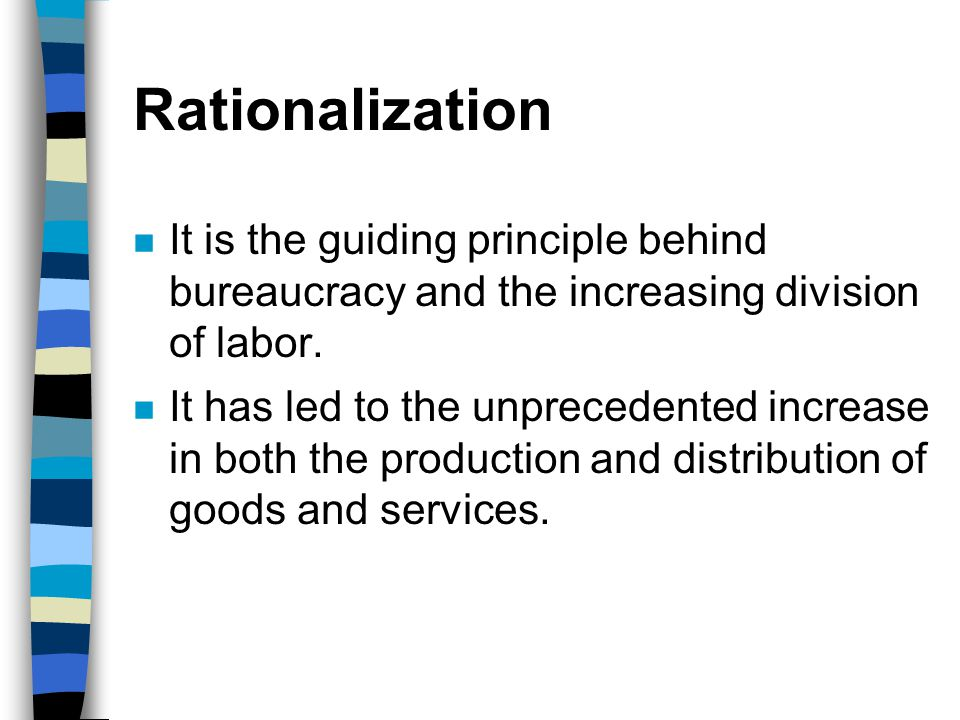 Rationalization It is the guiding principle behind bureaucracy and the increasing division of labor.