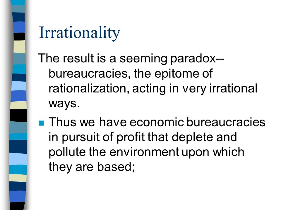 Irrationality The result is a seeming paradox-- bureaucracies, the epitome of rationalization, acting in very irrational ways.