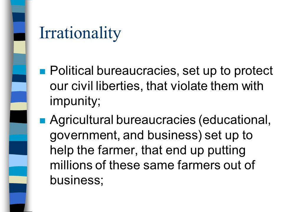 Irrationality Political bureaucracies, set up to protect our civil liberties, that violate them with impunity;