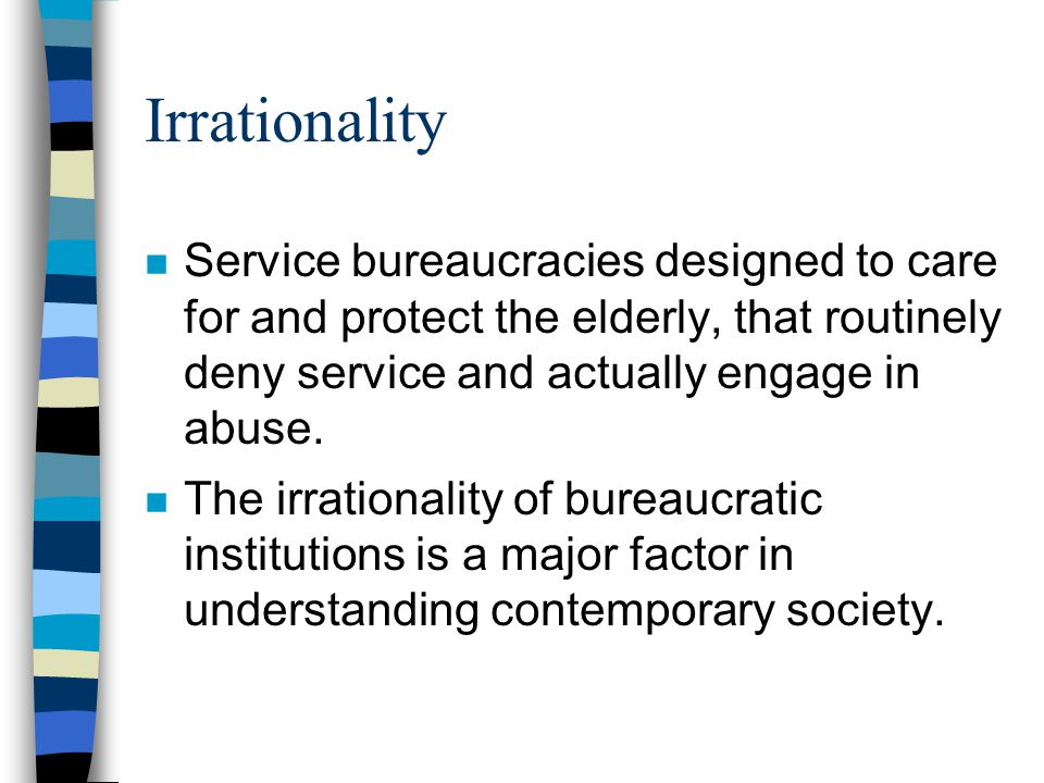 Irrationality Service bureaucracies designed to care for and protect the elderly, that routinely deny service and actually engage in abuse.