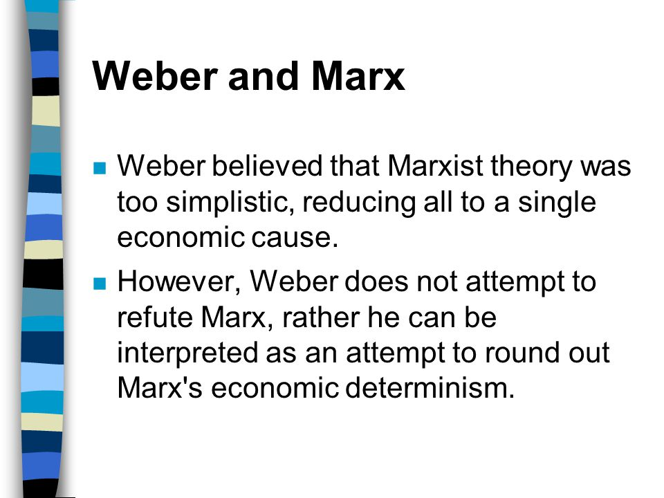 Weber and Marx Weber believed that Marxist theory was too simplistic, reducing all to a single economic cause.