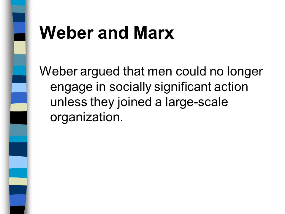 Weber and Marx Weber argued that men could no longer engage in socially significant action unless they joined a large-scale organization.