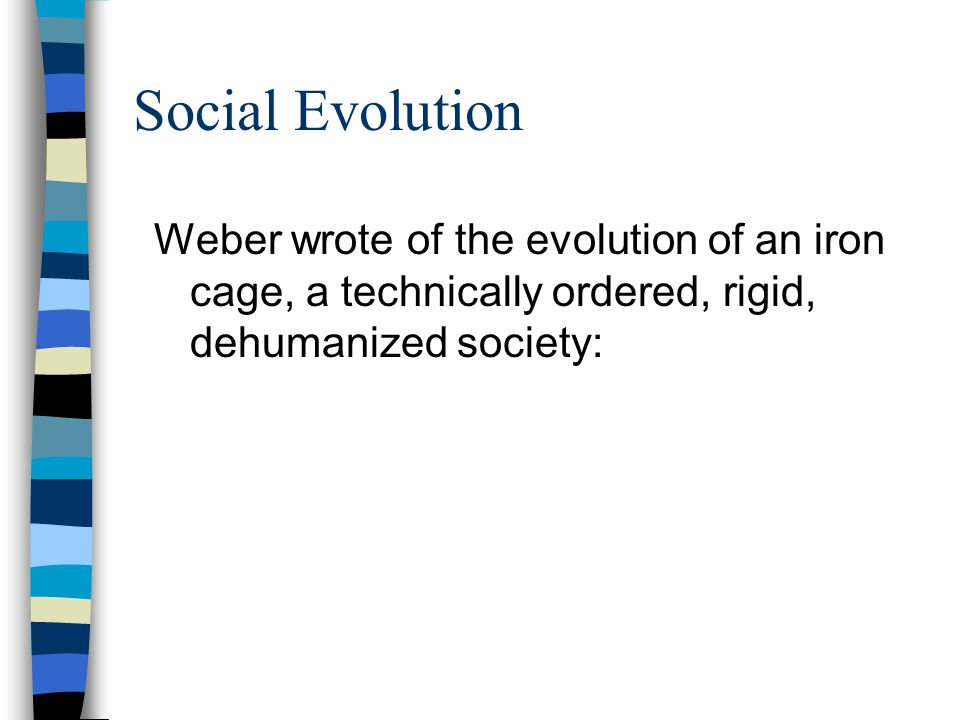 Social Evolution Weber wrote of the evolution of an iron cage, a technically ordered, rigid, dehumanized society: