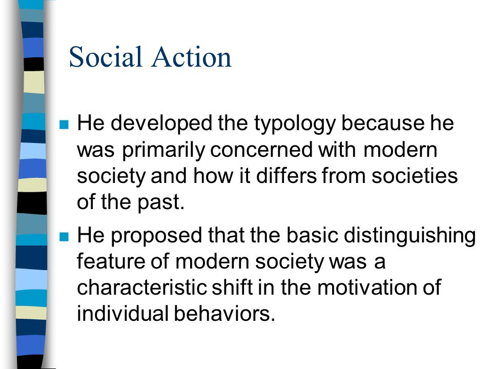 Social Action He developed the typology because he was primarily concerned with modern society and how it differs from societies of the past.
