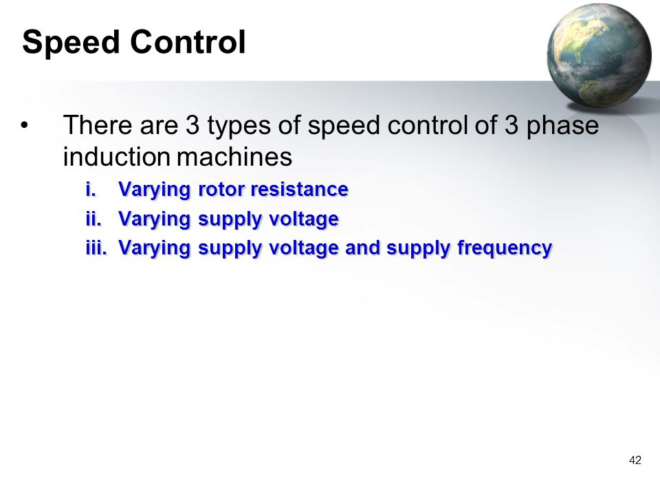 Speed Control There are 3 types of speed control of 3 phase induction machines. Varying rotor resistance.