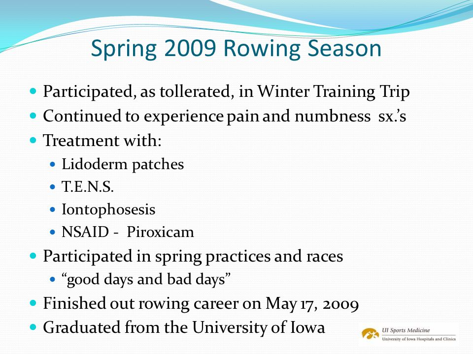 Spring 2009 Rowing Season Participated, as tollerated, in Winter Training Trip. Continued to experience pain and numbness sx.'s.