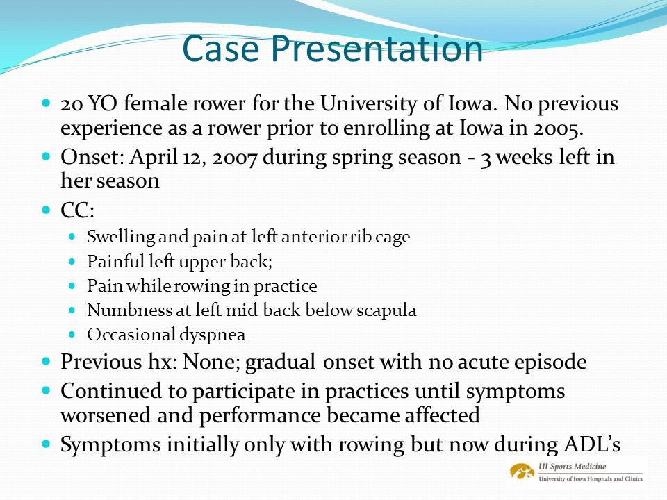 Case Presentation 20 YO female rower for the University of Iowa. No previous experience as a rower prior to enrolling at Iowa in 2005.