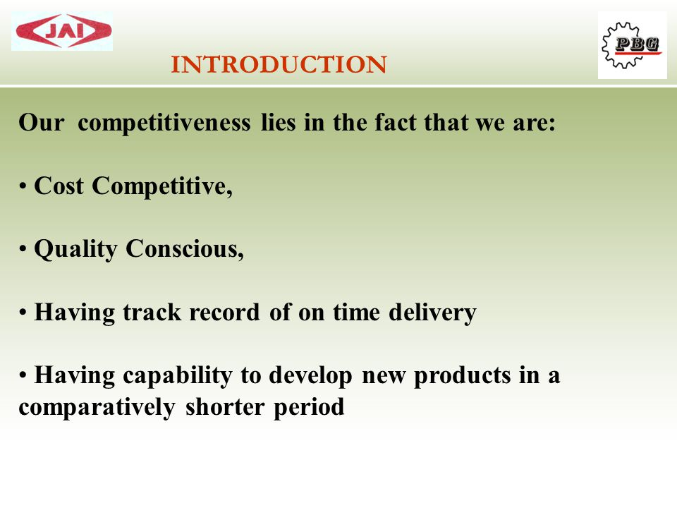 INTRODUCTION Our competitiveness lies in the fact that we are: Cost Competitive, Quality Conscious,
