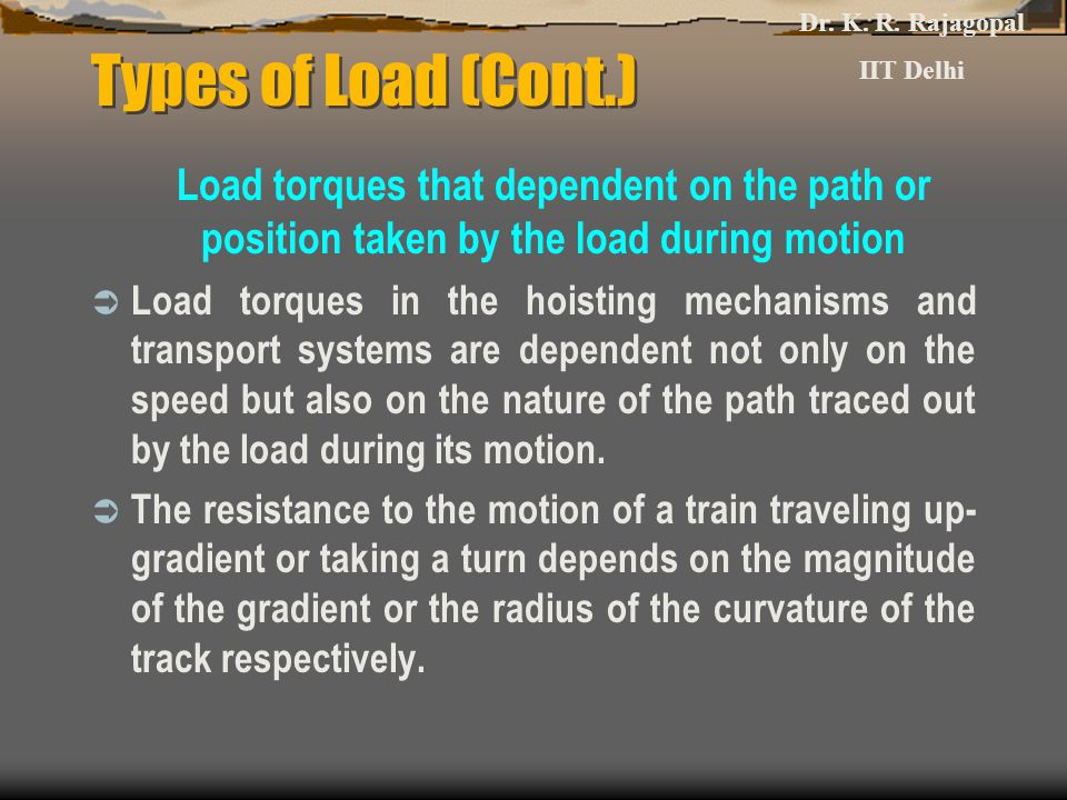 Dr. K. R. Rajagopal IIT Delhi. Types of Load (Cont.) Load torques that dependent on the path or position taken by the load during motion.