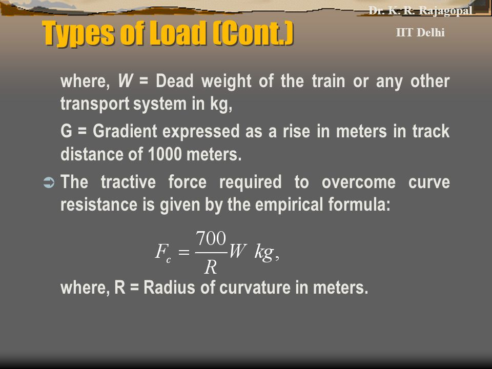 Dr. K. R. Rajagopal IIT Delhi. Types of Load (Cont.) where, W = Dead weight of the train or any other transport system in kg,