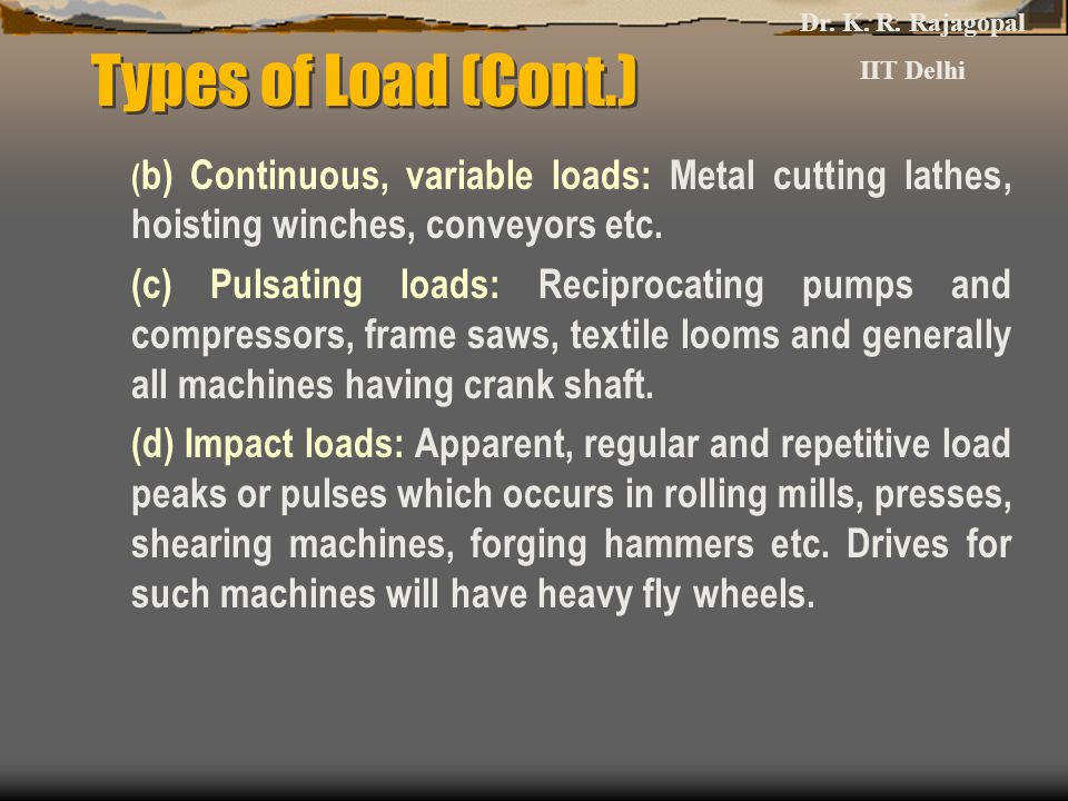Dr. K. R. Rajagopal IIT Delhi. Types of Load (Cont.) (b) Continuous, variable loads: Metal cutting lathes, hoisting winches, conveyors etc.