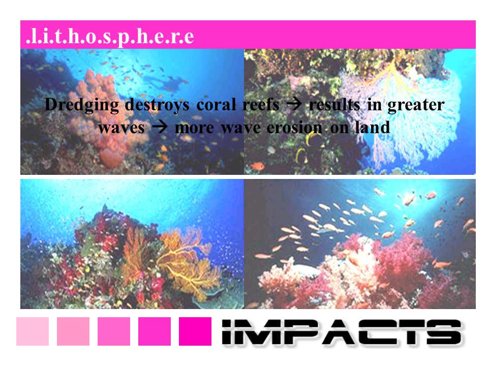 .l.i.t.h.o.s.p.h.e.r.e Dredging destroys coral reefs  results in greater waves  more wave erosion on land.