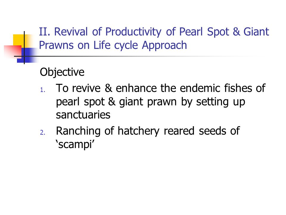 II. Revival of Productivity of Pearl Spot & Giant Prawns on Life cycle Approach
