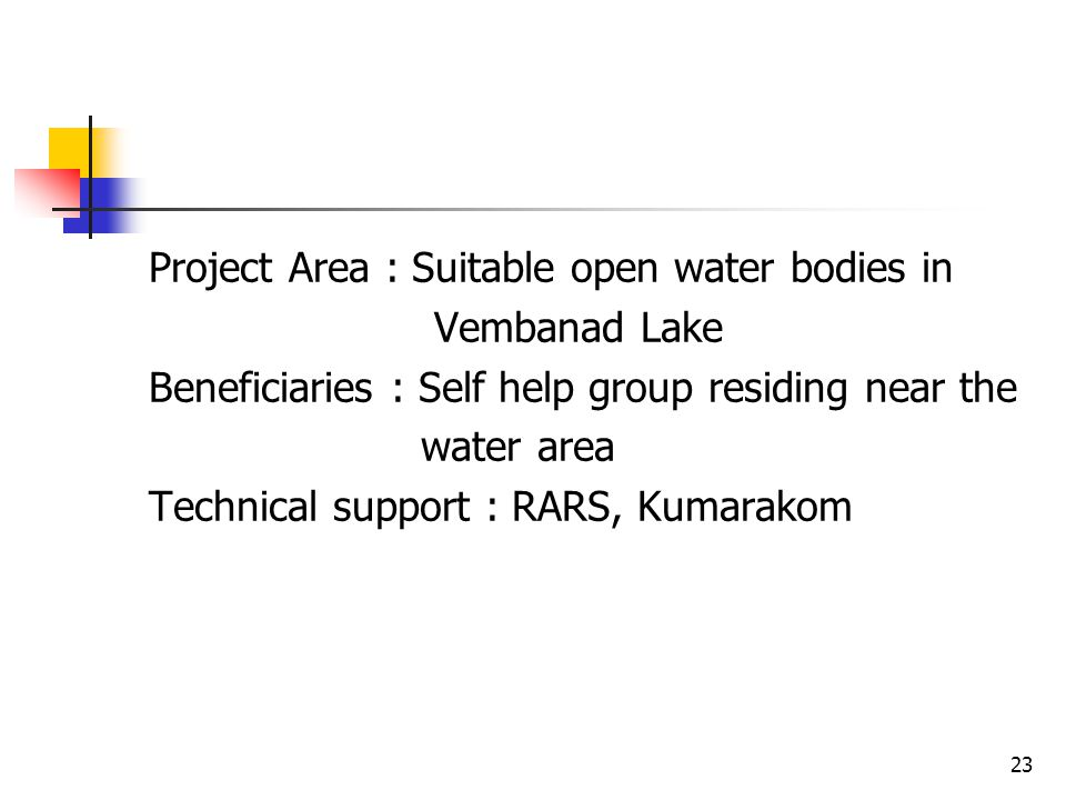 Project Area : Suitable open water bodies in Vembanad Lake Beneficiaries : Self help group residing near the water area Technical support : RARS, Kumarakom
