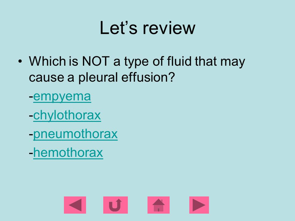 Let's review Which is NOT a type of fluid that may cause a pleural effusion -empyema. -chylothorax.