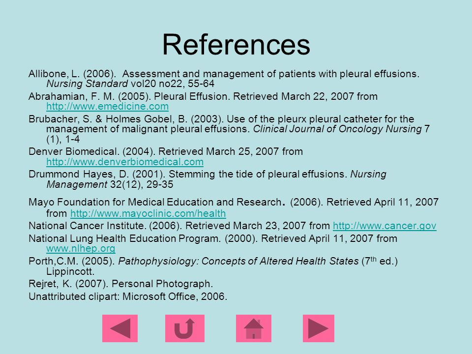 References Allibone, L. (2006). Assessment and management of patients with pleural effusions. Nursing Standard vol20 no22, 55-64.